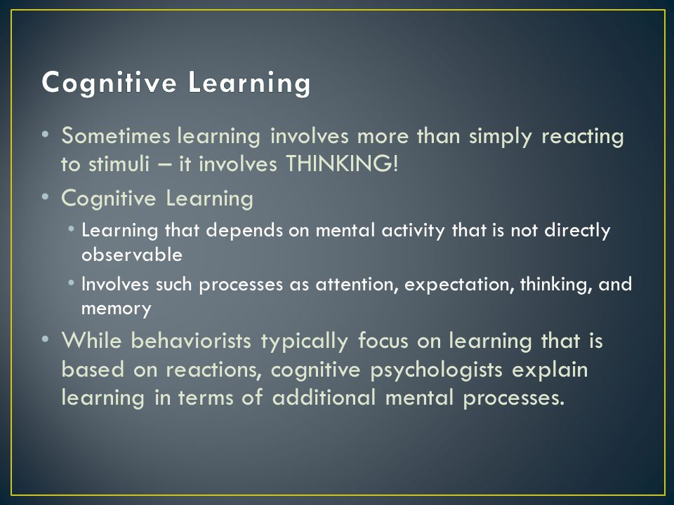 Cognitive Learning Sometimes learning involves more than simply reacting to stimuli – it involves THINKING!