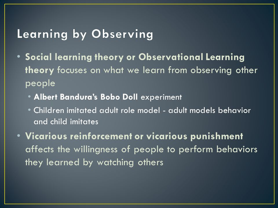 Learning by Observing Social learning theory or Observational Learning theory focuses on what we learn from observing other people.