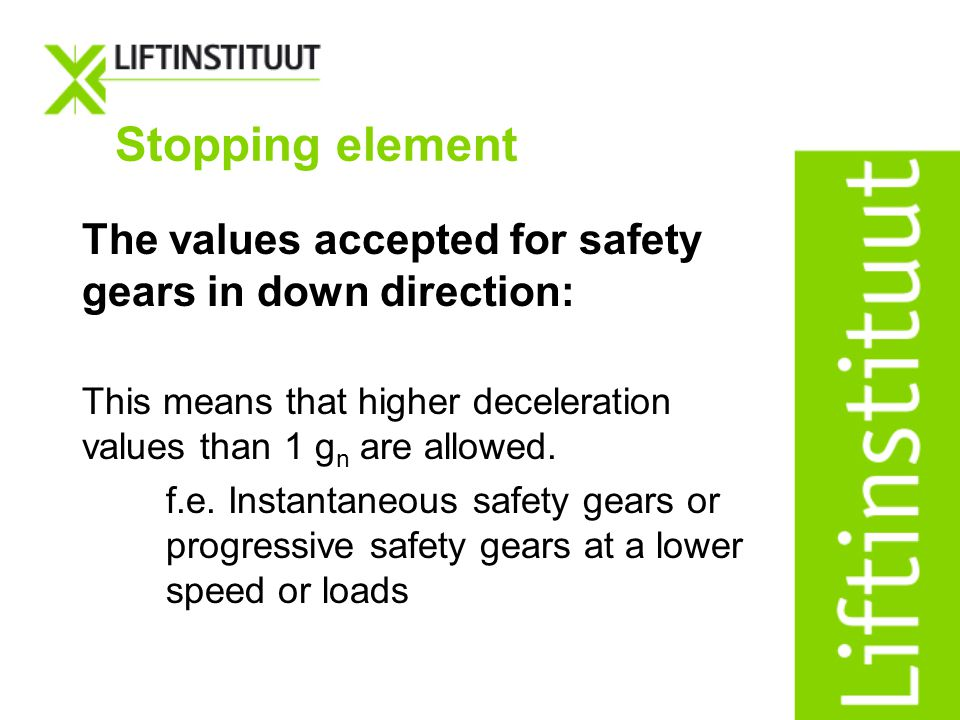 Stopping element The values accepted for safety gears in down direction: This means that higher deceleration values than 1 gn are allowed.