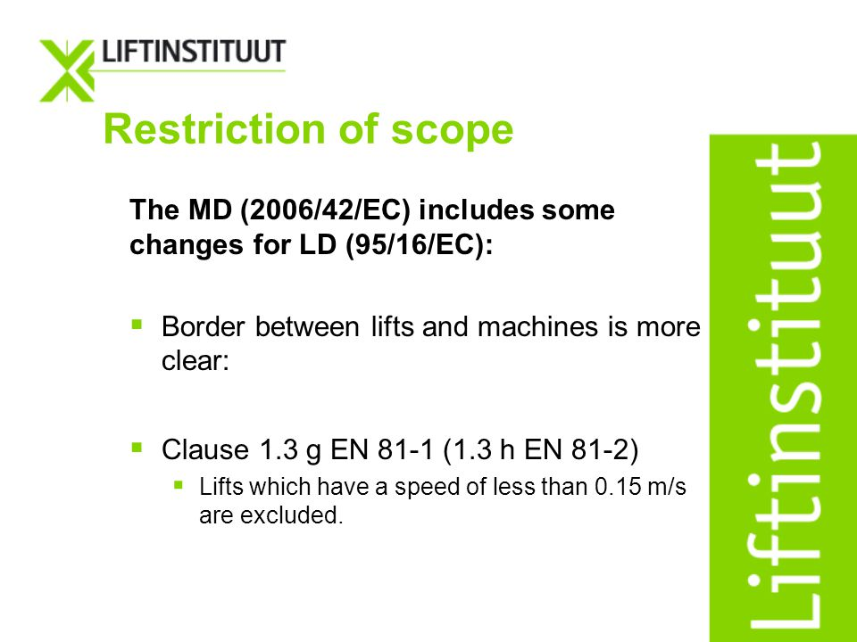 Restriction of scope The MD (2006/42/EC) includes some changes for LD (95/16/EC): Border between lifts and machines is more clear: