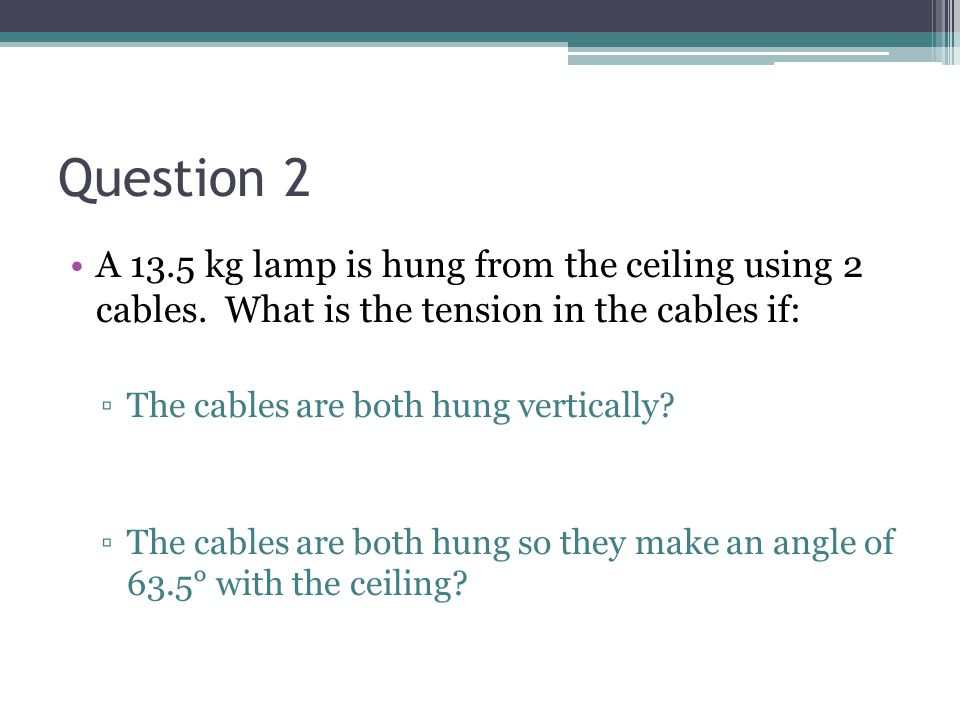 Question 2 A 13.5 kg lamp is hung from the ceiling using 2 cables. What is the tension in the cables if: