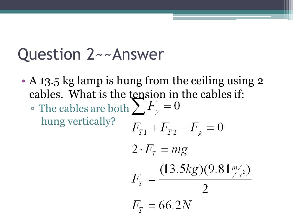 Question 2~~Answer A 13.5 kg lamp is hung from the ceiling using 2 cables. What is the tension in the cables if: