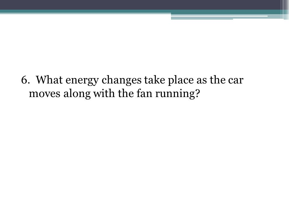 6. What energy changes take place as the car moves along with the fan running