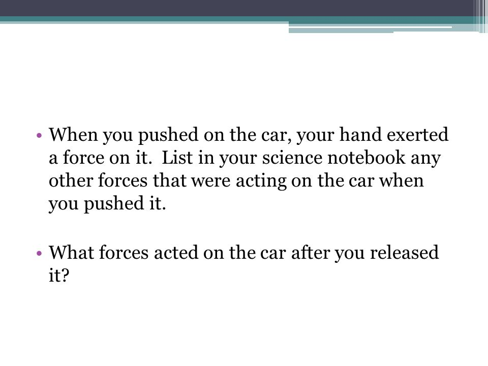 When you pushed on the car, your hand exerted a force on it