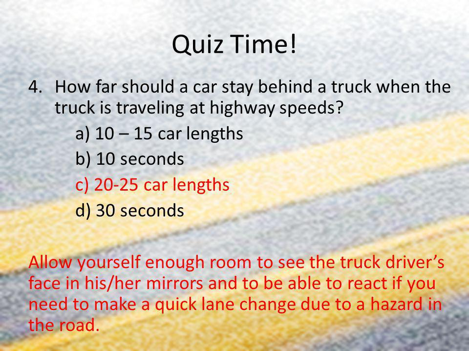 Quiz Time! How far should a car stay behind a truck when the truck is traveling at highway speeds a) 10 – 15 car lengths.