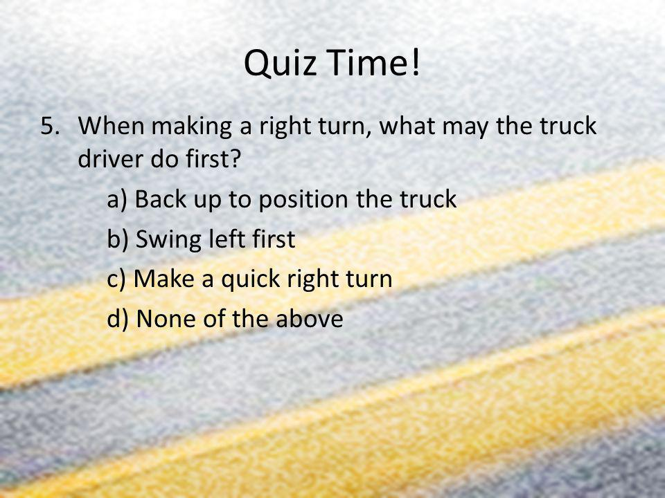 Quiz Time! When making a right turn, what may the truck driver do first a) Back up to position the truck.