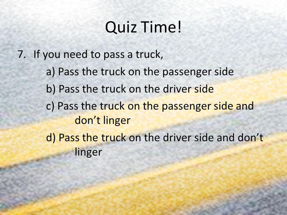 Quiz Time! If you need to pass a truck,