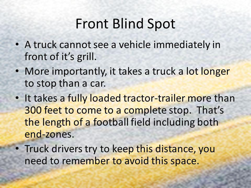 Front Blind Spot A truck cannot see a vehicle immediately in front of it's grill.