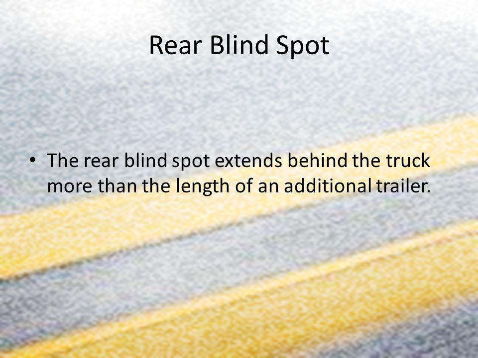 Rear Blind Spot The rear blind spot extends behind the truck more than the length of an additional trailer.