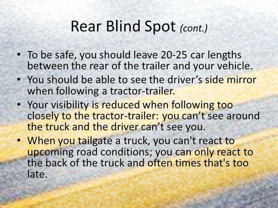 Rear Blind Spot (cont.) To be safe, you should leave car lengths between the rear of the trailer and your vehicle.