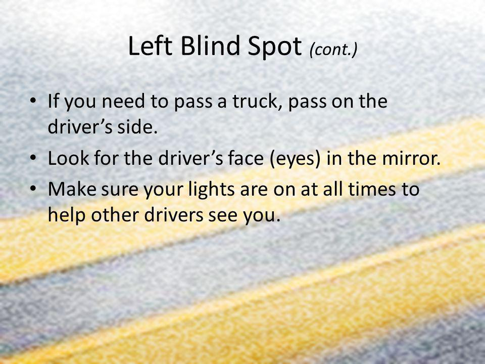 Left Blind Spot (cont.) If you need to pass a truck, pass on the driver's side. Look for the driver's face (eyes) in the mirror.