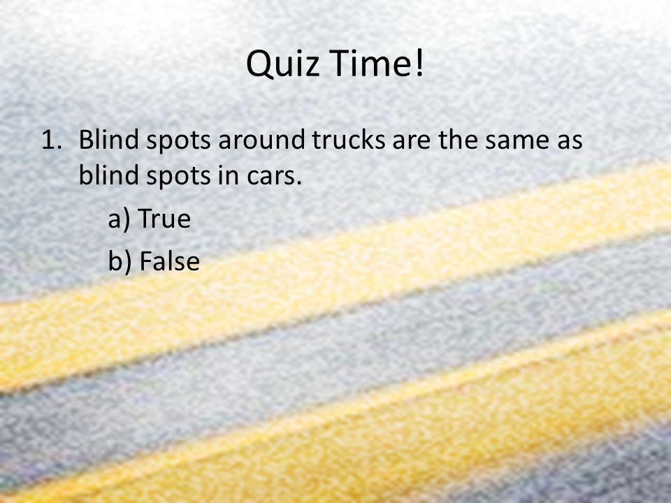 Quiz Time! Blind spots around trucks are the same as blind spots in cars. a) True b) False
