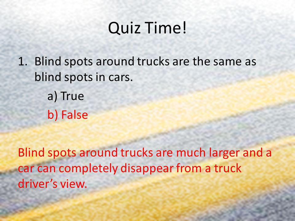Quiz Time! Blind spots around trucks are the same as blind spots in cars. a) True. b) False.