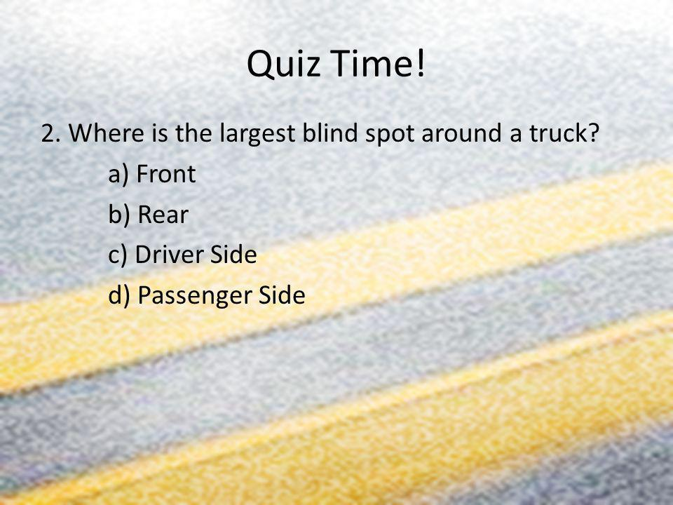 Quiz Time. 2. Where is the largest blind spot around a truck.