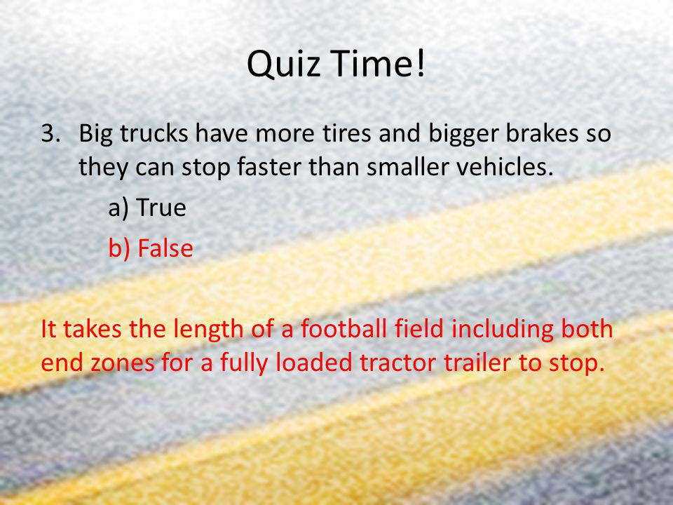 Quiz Time! Big trucks have more tires and bigger brakes so they can stop faster than smaller vehicles.