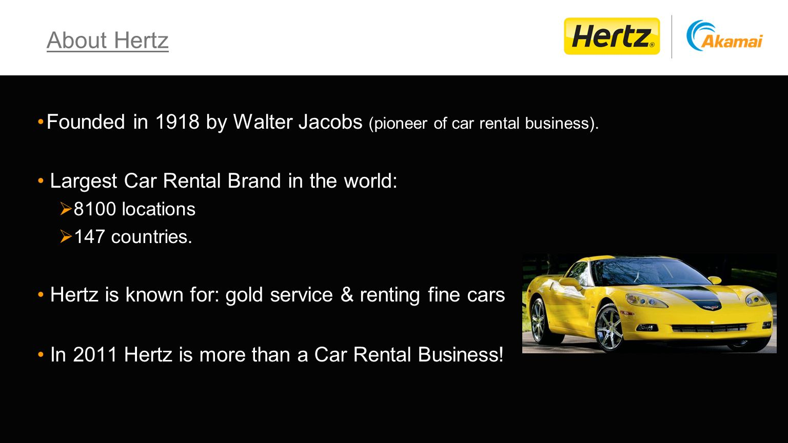 About Hertz Founded in 1918 by Walter Jacobs (pioneer of car rental business). Largest Car Rental Brand in the world: