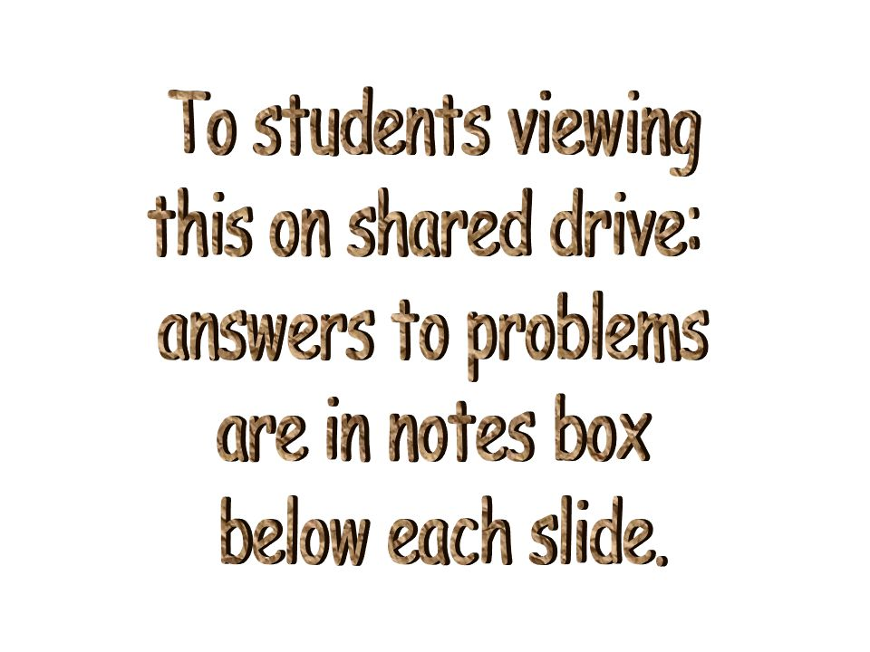 To students viewing this on shared drive: answers to problems are in notes box below each slide.