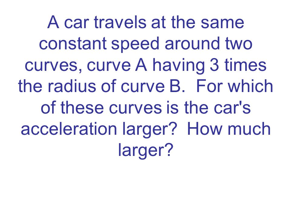 A car travels at the same constant speed around two curves, curve A having 3 times the radius of curve B. For which of these curves is the car s acceleration larger How much larger