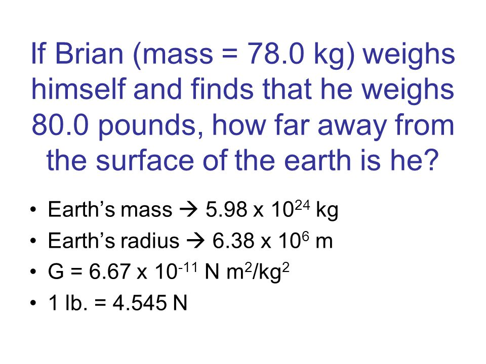If Brian (mass = 78. 0 kg) weighs himself and finds that he weighs 80