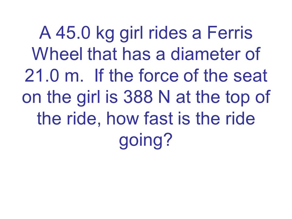 A 45. 0 kg girl rides a Ferris Wheel that has a diameter of 21. 0 m