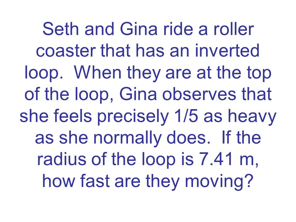 Seth and Gina ride a roller coaster that has an inverted loop