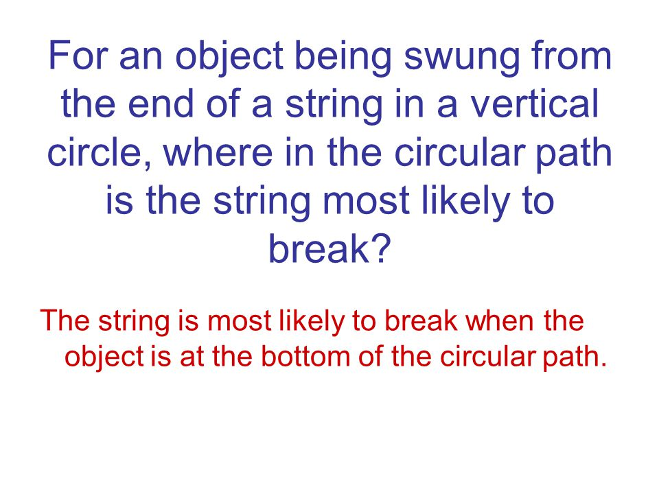 For an object being swung from the end of a string in a vertical circle, where in the circular path is the string most likely to break
