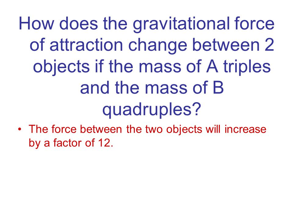 How does the gravitational force of attraction change between 2 objects if the mass of A triples and the mass of B quadruples