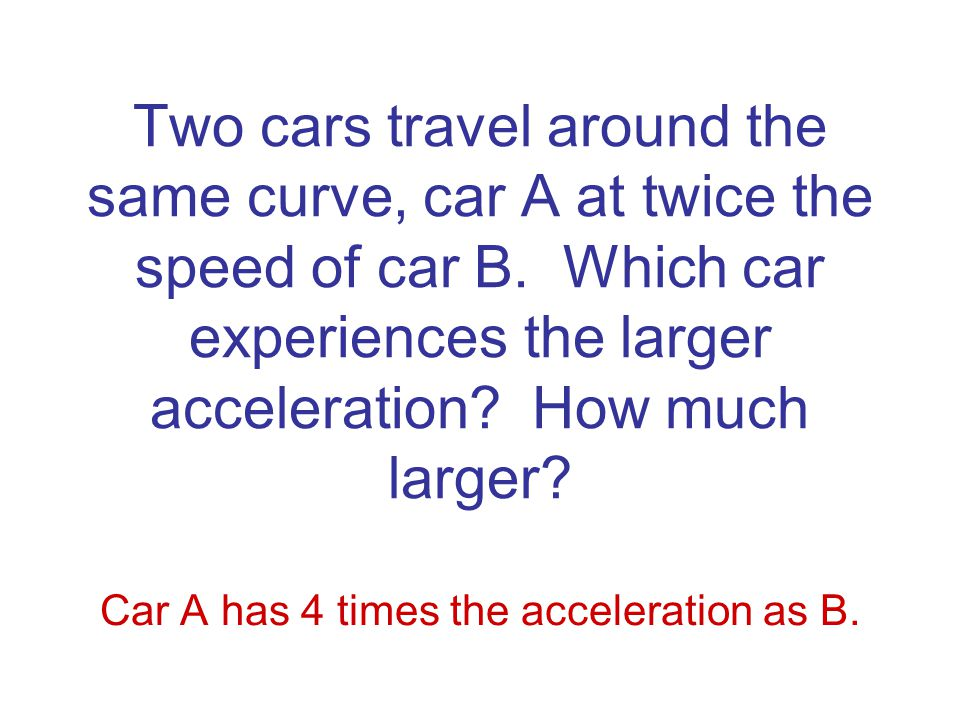 Car A has 4 times the acceleration as B.