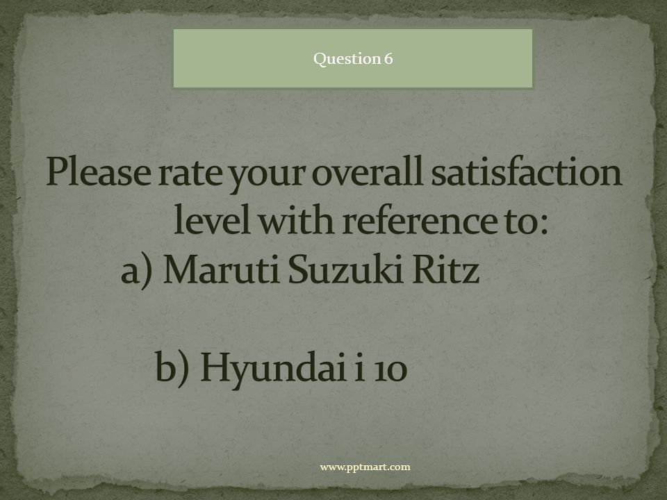 Question 6 Please rate your overall satisfaction level with reference to: a) Maruti Suzuki Ritz b) Hyundai i 10.