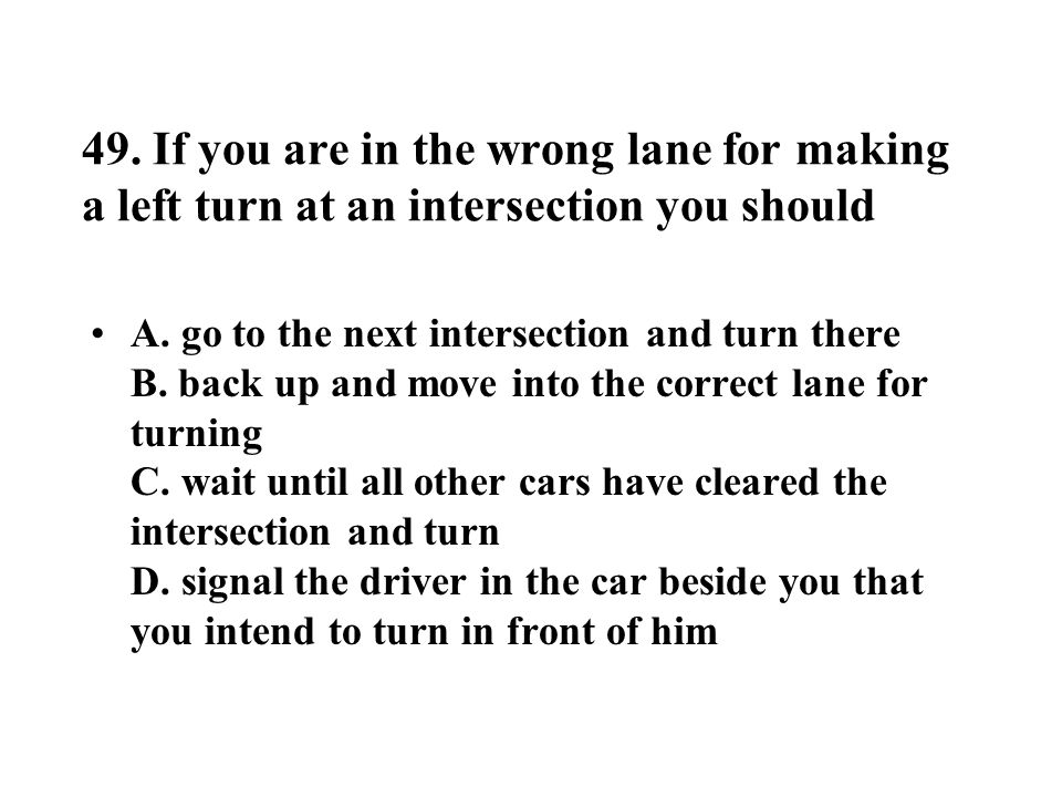 49. If you are in the wrong lane for making a left turn at an intersection you should
