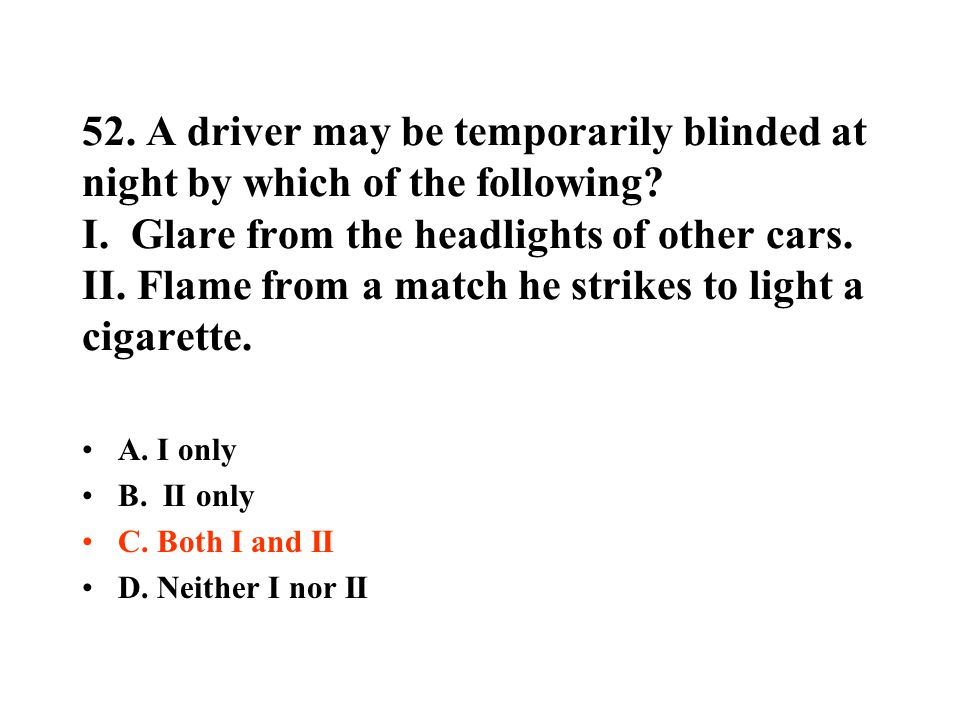 52. A driver may be temporarily blinded at night by which of the following I. Glare from the headlights of other cars. II. Flame from a match he strikes to light a cigarette.