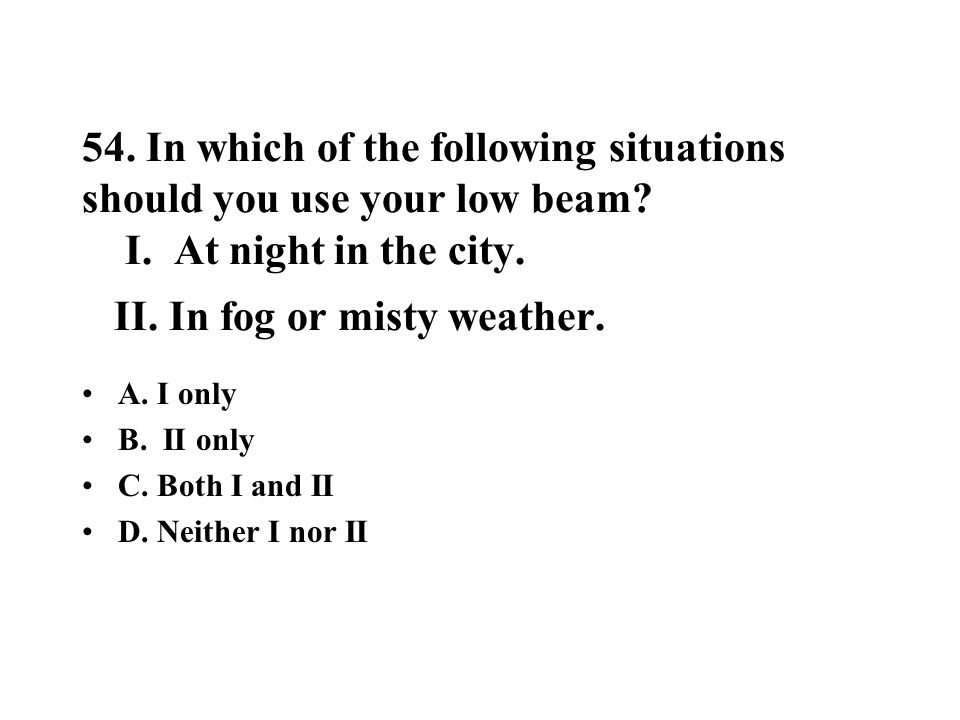 54. In which of the following situations should you use your low beam