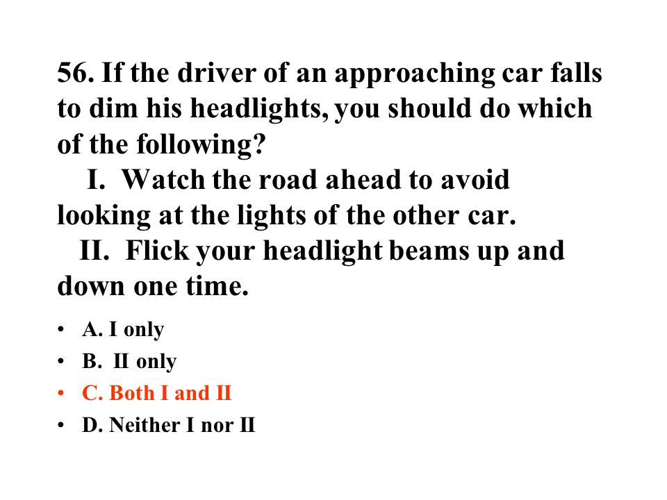 56. If the driver of an approaching car falls to dim his headlights, you should do which of the following I. Watch the road ahead to avoid looking at the lights of the other car. II. Flick your headlight beams up and down one time.