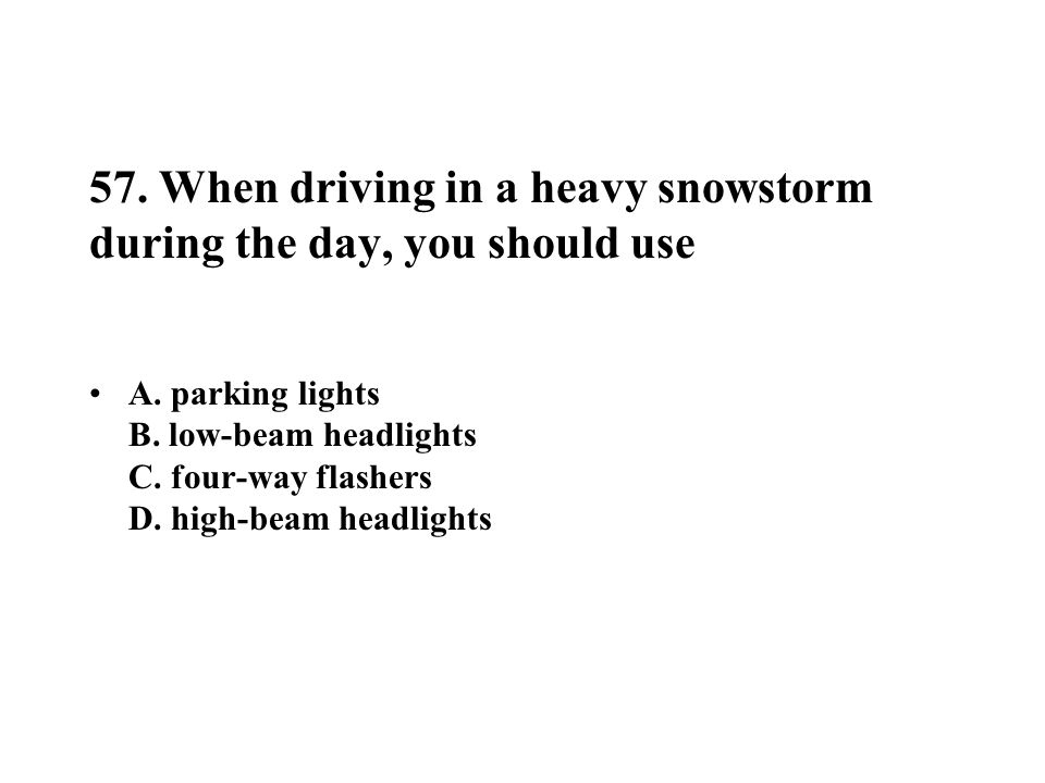 57. When driving in a heavy snowstorm during the day, you should use