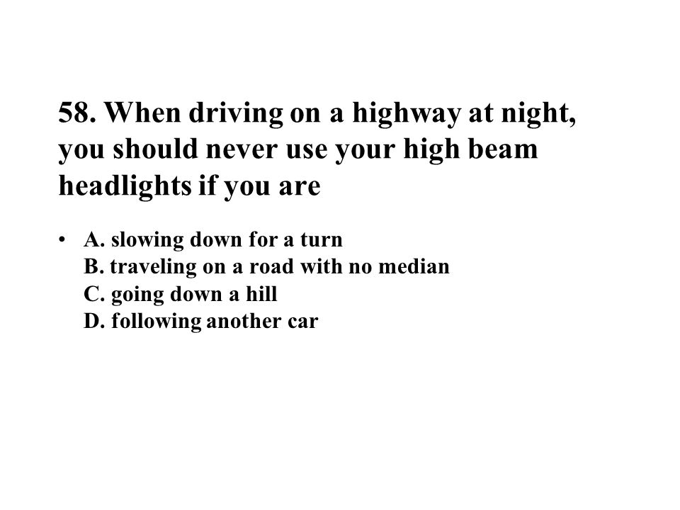 58. When driving on a highway at night, you should never use your high beam headlights if you are