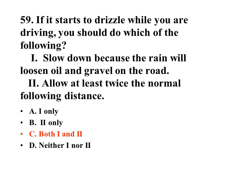 59. If it starts to drizzle while you are driving, you should do which of the following I. Slow down because the rain will loosen oil and gravel on the road. II. Allow at least twice the normal following distance.