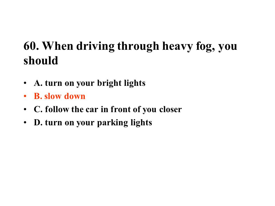 60. When driving through heavy fog, you should