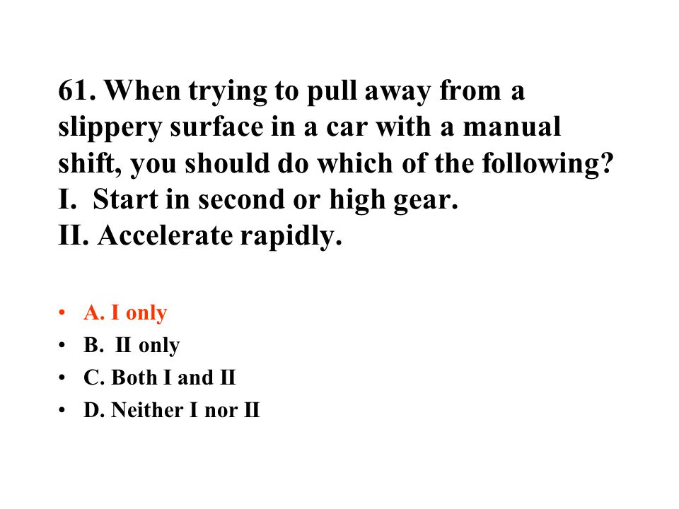 61. When trying to pull away from a slippery surface in a car with a manual shift, you should do which of the following I. Start in second or high gear. II. Accelerate rapidly.