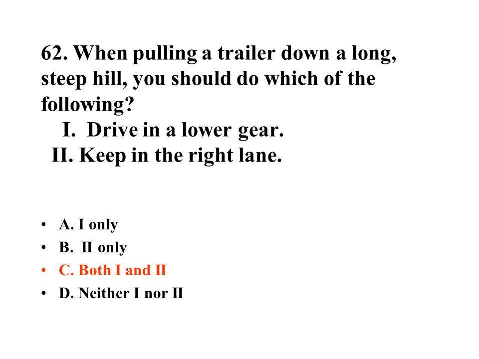 62. When pulling a trailer down a long, steep hill, you should do which of the following I. Drive in a lower gear. II. Keep in the right lane.