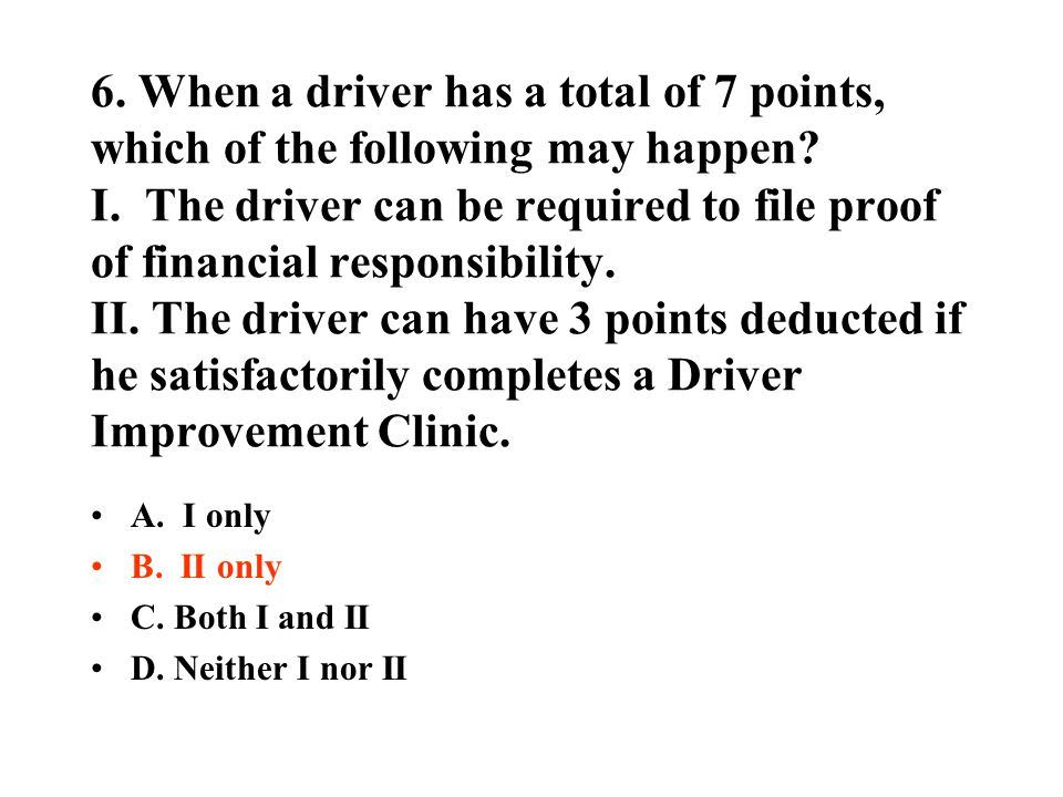 6. When a driver has a total of 7 points, which of the following may happen I. The driver can be required to file proof of financial responsibility. II. The driver can have 3 points deducted if he satisfactorily completes a Driver Improvement Clinic.