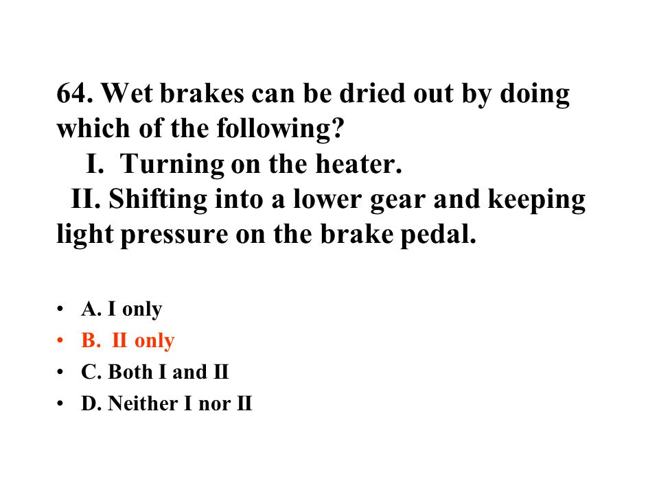 64. Wet brakes can be dried out by doing which of the following. I