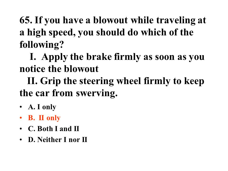 65. If you have a blowout while traveling at a high speed, you should do which of the following I. Apply the brake firmly as soon as you notice the blowout II. Grip the steering wheel firmly to keep the car from swerving.