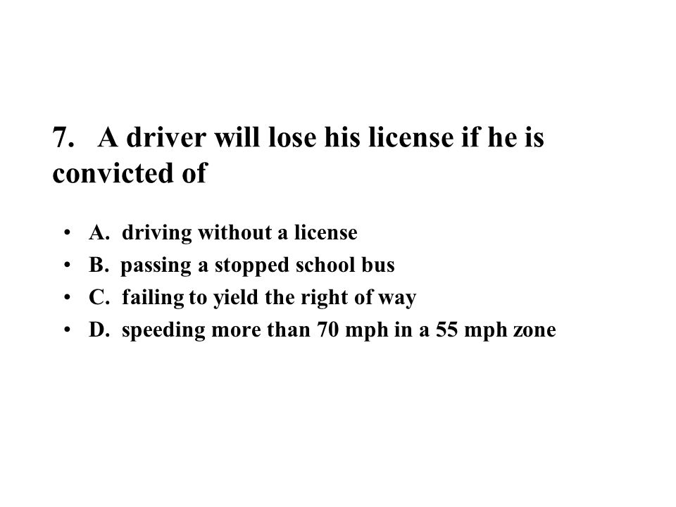 7. A driver will lose his license if he is convicted of