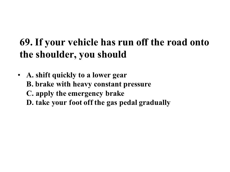 69. If your vehicle has run off the road onto the shoulder, you should