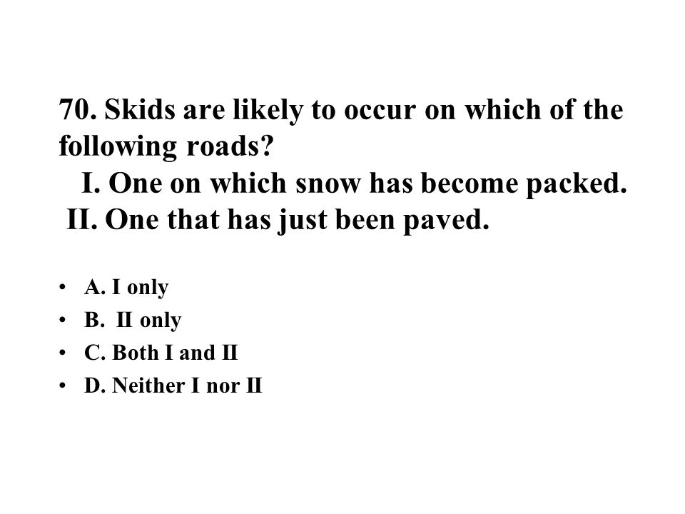 70. Skids are likely to occur on which of the following roads. I