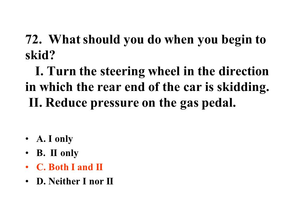 72. What should you do when you begin to skid. I