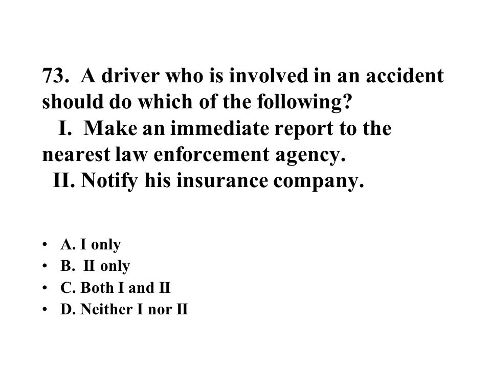 73. A driver who is involved in an accident should do which of the following I. Make an immediate report to the nearest law enforcement agency. II. Notify his insurance company.