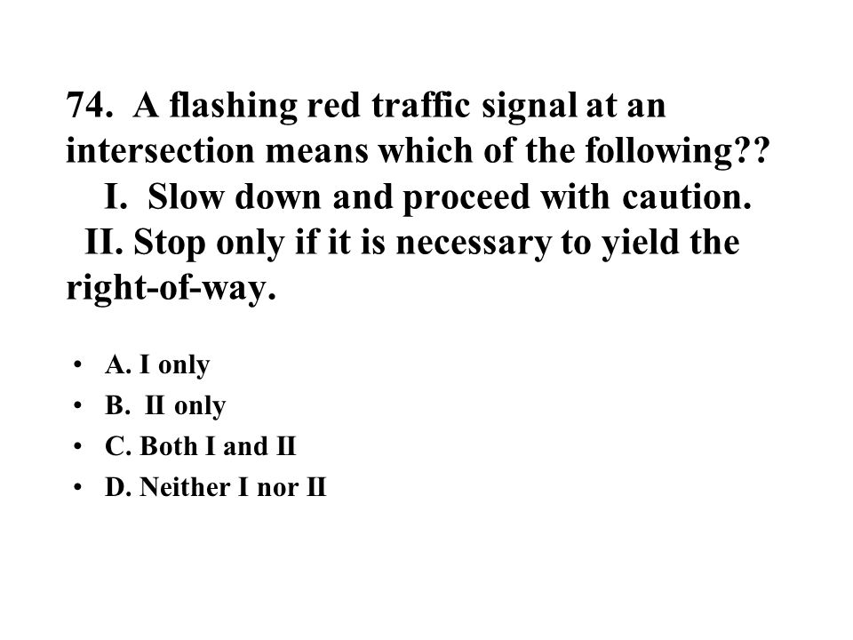 74. A flashing red traffic signal at an intersection means which of the following I. Slow down and proceed with caution. II. Stop only if it is necessary to yield the right-of-way.
