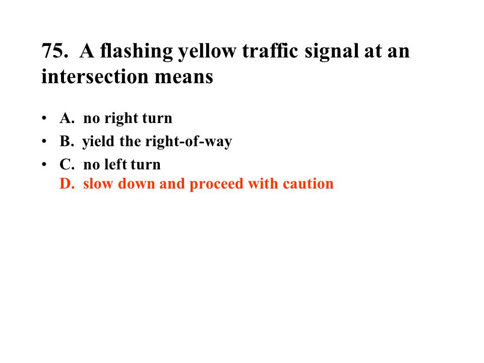 75. A flashing yellow traffic signal at an intersection means