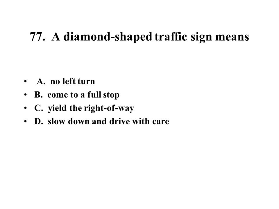 77. A diamond-shaped traffic sign means